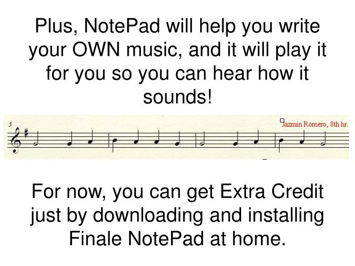 Plus, NotePad will help you write your OWN music, and it will play it for you so you can hear how it sounds!