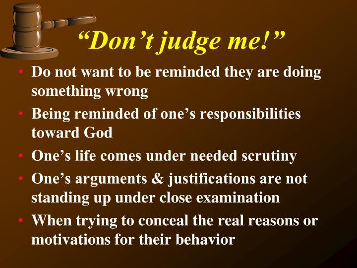 """Don't judge me!"""