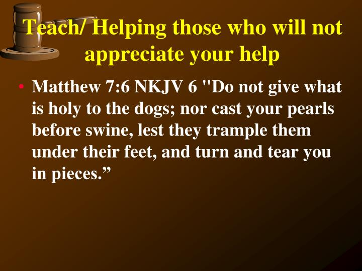 Teach/ Helping those who will not appreciate your help