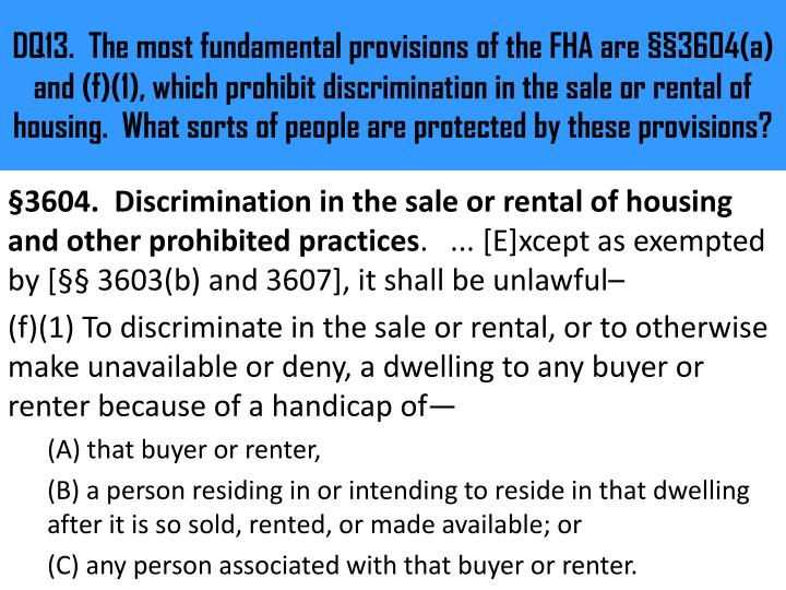 DQ13.  The most fundamental provisions of the FHA are §§3604(a) and (f)(1), which prohibit discrimination in the sale or rental of housing.  What sorts of people are protected by these provisions?