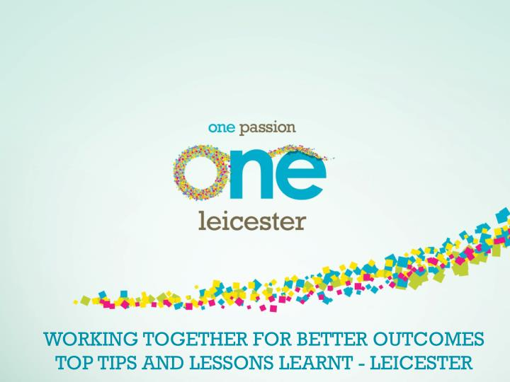 Working together for better outcomes top tips and lessons learnt leicester