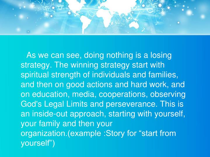 "As we can see, doing nothing is a losing strategy. The winning strategy start with spiritual strength of individuals and families, and then on good actions and hard work, and on education, media, cooperations, observing God's Legal Limits and perseverance. This is an inside-out approach, starting with yourself, your family and then your organization.(example :Story for ""start from yourself"")"