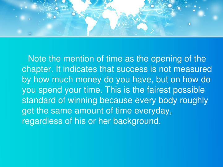 Note the mention of time as the opening of the chapter. It indicates that success is not measured by how much money do you have, but on how do you spend your time. This is the fairest possible standard of winning because every body roughly get the same amount of time everyday, regardless of his or her background.