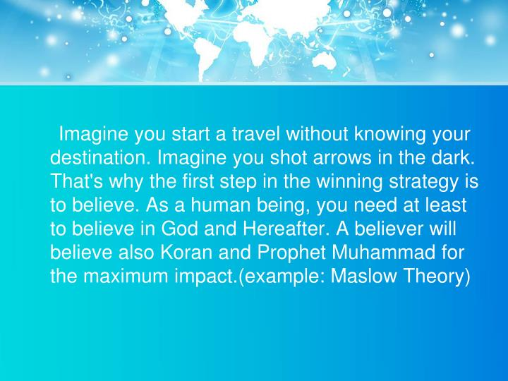 Imagine you start a travel without knowing your destination. Imagine you shot arrows in the dark. That's why the first step in the winning strategy is to believe. As a human being, you need at least to believe in God and Hereafter. A believer will believe also Koran and Prophet Muhammad for the maximum impact.(example: Maslow Theory)