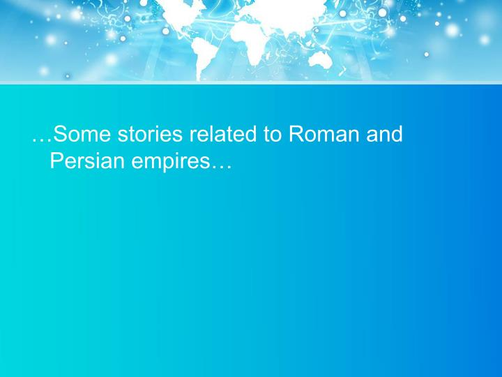 …Some stories related to Roman and Persian empires…