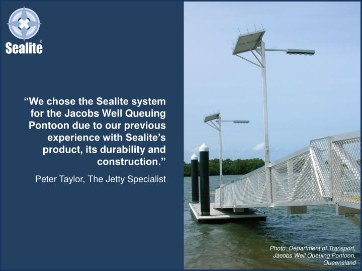 """We chose the Sealite system for the Jacobs Well Queuing Pontoon due to our previous experience with Sealite's product, its durability and construction."""