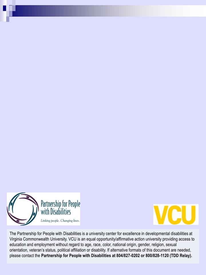 The Partnership for People with Disabilities is a university center for excellence in developmental disabilities at Virginia Commonwealth University. VCU is an equal opportunity/affirmative action university providing access to education and employment without regard to age, race, color, national origin, gender, religion, sexual orientation, veteran's status, political affiliation or disability. If alternative formats of this document are needed, please contact the