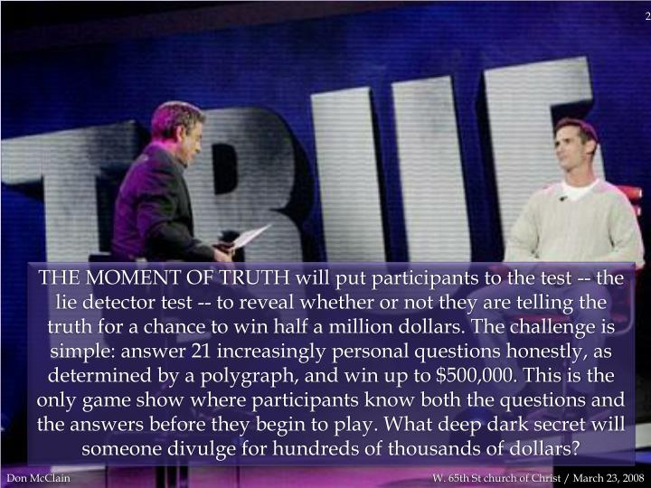 THE MOMENT OF TRUTH will put participants to the test -- the lie detector test -- to reveal whether ...