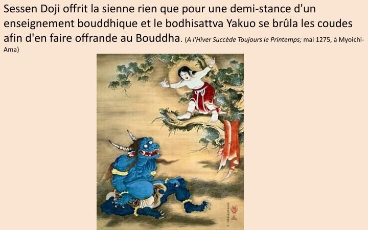 Sessen Doji offrit la sienne rien que pour une demi-stance d'un enseignement bouddhique et le bodhisattva Yakuo se brûla les coudes afin d'en faire offrande au Bouddha