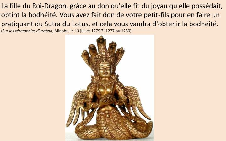 La fille du Roi-Dragon, grâce au don qu'elle fit du joyau qu'elle possédait, obtint la bodhéité. Vous avez fait don de votre petit-fils pour en faire un pratiquant du Sutra du Lotus, et cela vous vaudra d'obtenir la bodhéité.