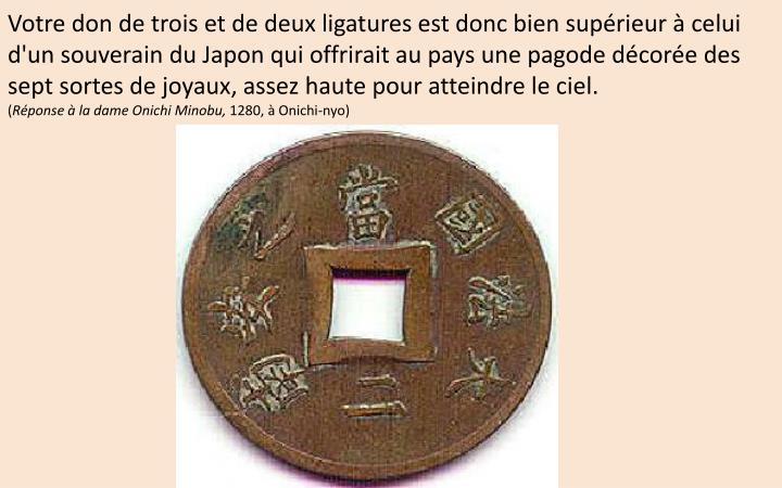 Votre don de trois et de deux ligatures est donc bien supérieur à celui d'un souverain du Japon qui offrirait au pays une pagode décorée des sept sortes de joyaux, assez haute pour atteindre le ciel.