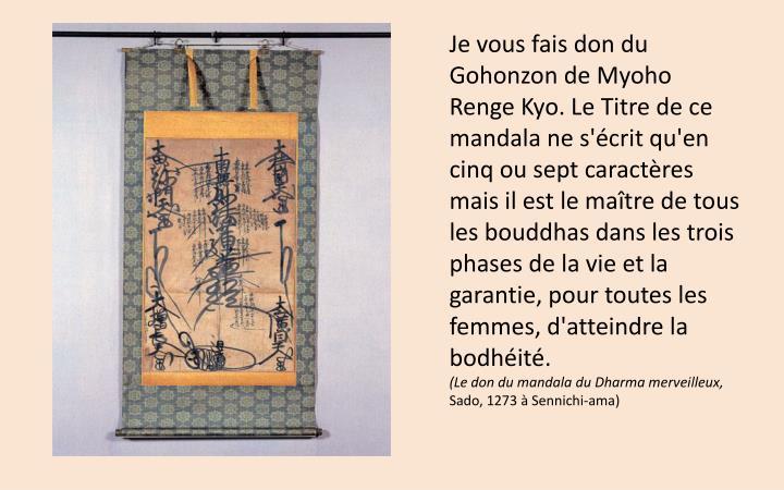 Je vous fais don du Gohonzon de Myoho Renge Kyo. Le Titre de ce mandala ne s'écrit qu'en cinq ou sept caractères mais il est le maître de tous les bouddhas dans les trois phases de la vie et la garantie, pour toutes les femmes, d'atteindre la bodhéité.