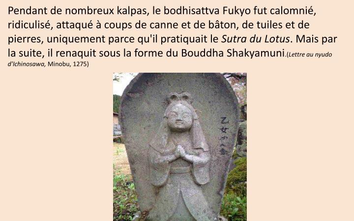 Pendant de nombreux kalpas, le bodhisattva Fukyo fut calomnié, ridiculisé, attaqué à coups de canne et de bâton, de tuiles et de pierres, uniquement parce qu'il pratiquait le
