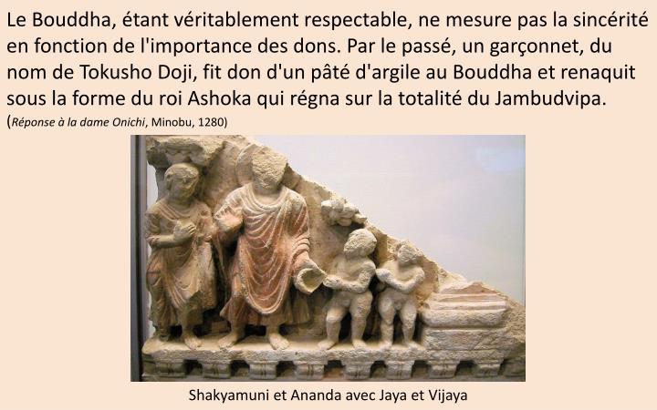 Le Bouddha, étant véritablement respectable, ne mesure pas la sincérité en fonction de l'importance des dons. Par le passé, un garçonnet, du nom de Tokusho Doji, fit don d'un pâté d'argile au Bouddha et renaquit sous la forme du roi Ashoka qui régna sur la totalité du Jambudvipa.