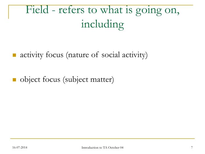Field - refers to what is going on, including