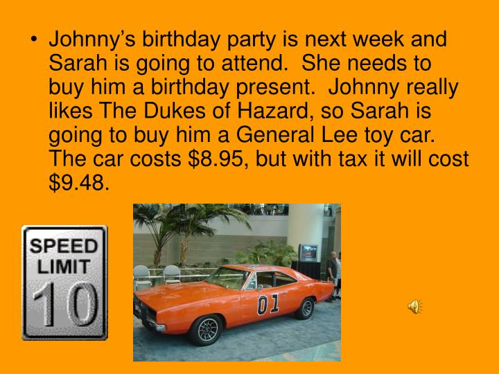 Johnny's birthday party is next week and Sarah is going to attend.  She needs to buy him a birthday present.  Johnny really likes The Dukes of Hazard, so Sarah is going to buy him a General Lee toy car.  The car costs $8.95, but with tax it will cost $9.48.