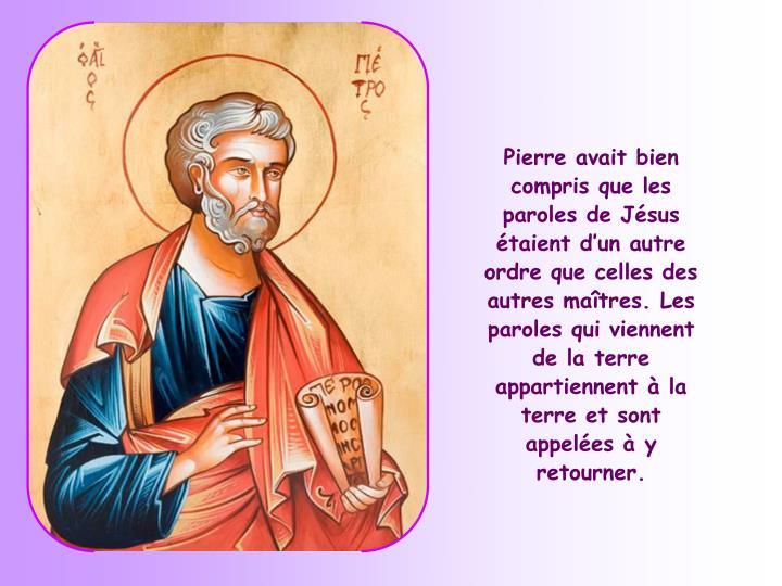 Pierre avait bien compris que les paroles de Jésus étaient d'un autre ordre que celles des autres maîtres. Les paroles qui viennent de la terre appartiennent à la terre et sont appelées à y retourner.