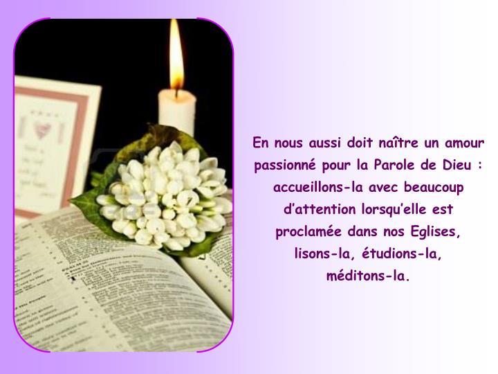 En nous aussi doit naître un amour passionné pour la Parole de Dieu: accueillons-la avec beaucoup d'attention lorsqu'elle est proclamée dans nos Eglises,