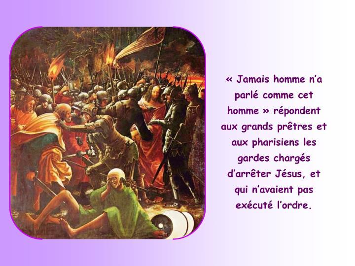 «Jamais homme n'a parlé comme cet homme» répondent aux grands prêtres et aux pharisiens les gardes chargés d'arrêter Jésus, et qui n'avaient pas exécuté l'ordre.