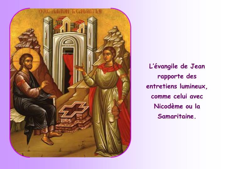 L'évangile de Jean rapporte des entretiens lumineux, comme celui avec Nicodème ou la Samaritaine.