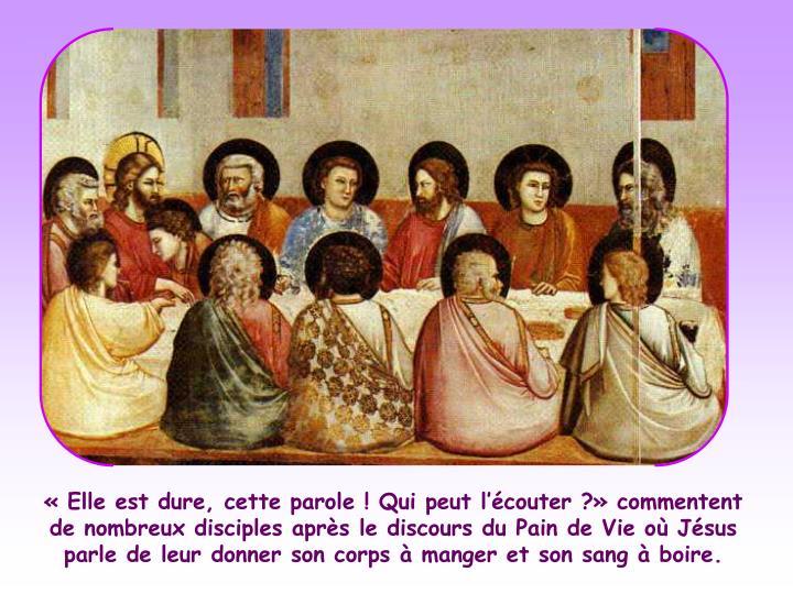 «Elle est dure, cette parole! Qui peut l'écouter?» commentent de nombreux disciples après le discours du Pain de Vie où Jésus parle de leur donner son corps à manger et son sang à boire.