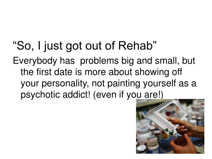"""So, I just got out of Rehab"""