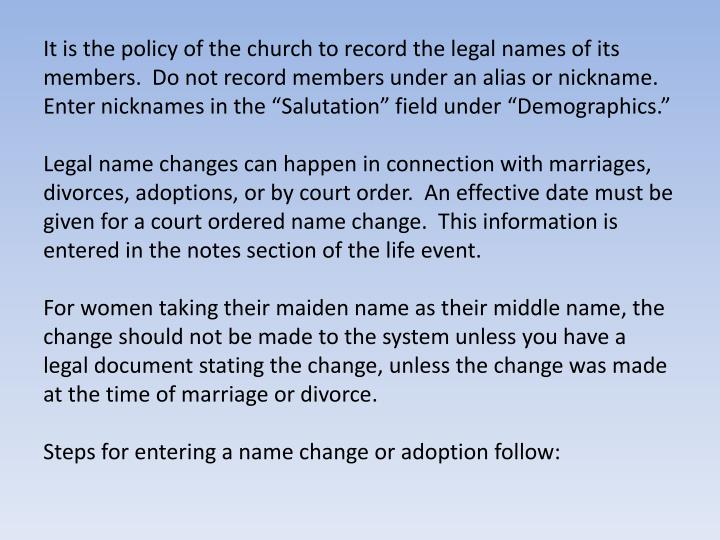 """It is the policy of the church to record the legal names of its members.  Do not record members under an alias or nickname.  Enter nicknames in the """"Salutation"""" field under """"Demographics."""""""