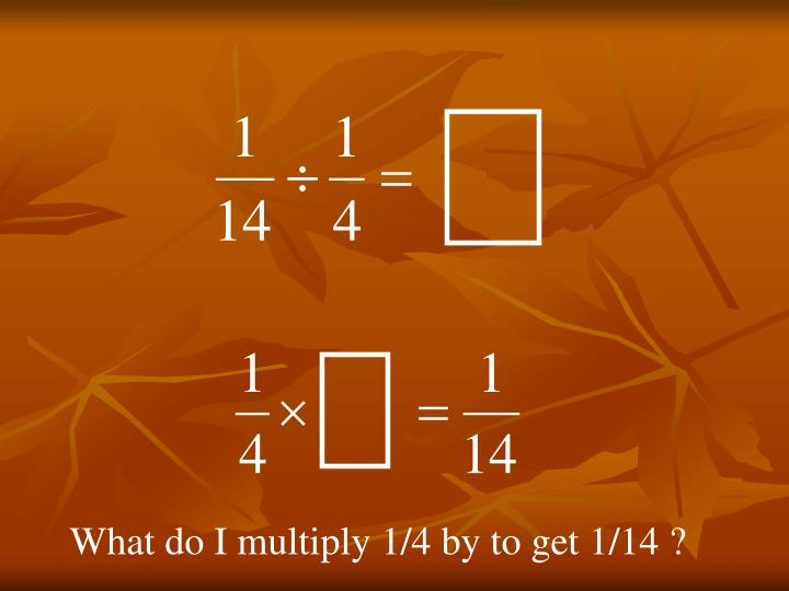 What do I multiply 1/4 by to get 1/14 ?