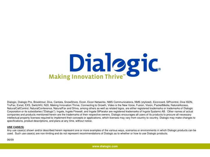 "Dialogic, Dialogic Pro, Brooktrout, Diva, Cantata, SnowShore, Eicon, Eicon Networks, NMS Communications, NMS (stylized), Eiconcard, SIPcontrol, Diva ISDN, TruFax, Exnet, EXS, SwitchKit, N20, Making Innovation Thrive, Connecting to Growth, Video is the New Voice, Fusion, Vision, PacketMedia, NaturalAccess, NaturalCallControl, NaturalConference, NaturalFax and Shiva, among others as well as related logos, are either registered trademarks or trademarks of Dialogic Corporation or its subsidiaries (""Dialogic""). Ingate, Ingate Firewall, and Ingate SIParator are registered trademarks of Ingate Systems AB.  Other names of actual companies and products mentioned herein are the trademarks of their respective owners. Dialogic encourages all users of its products to procure all necessary intellectual property licenses required to implement their concepts or applications, which licenses may vary from country to country. Dialogic may make changes to specifications, product descriptions, and plans at any time, without notice."
