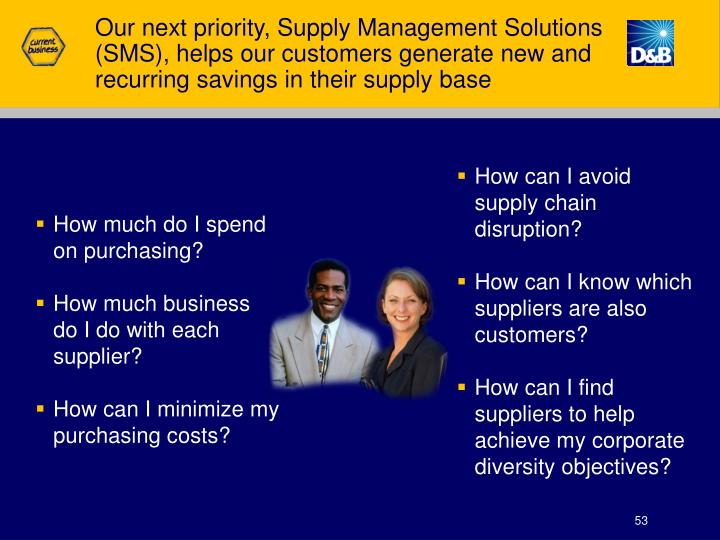 Our next priority, Supply Management Solutions (SMS), helps our customers generate new and recurring savings in their supply base