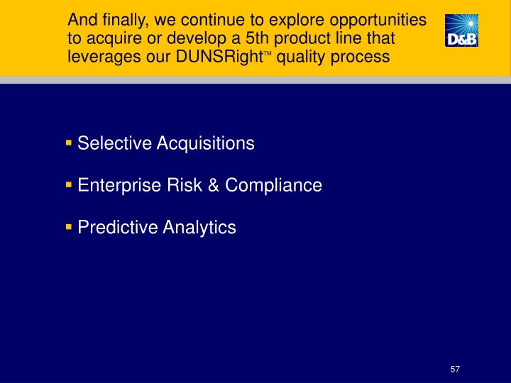 And finally, we continue to explore opportunities to acquire or develop a 5th product line that leverages our DUNSRight