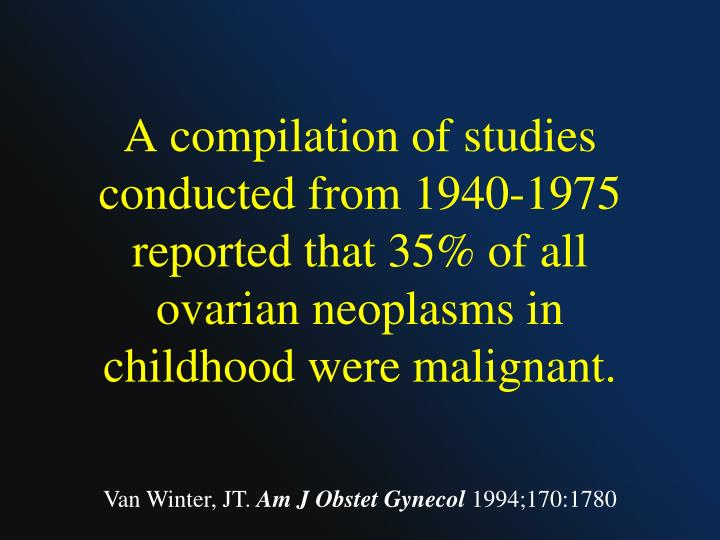 A compilation of studies conducted from 1940-1975 reported that 35% of all ovarian neoplasms in childhood were malignant.