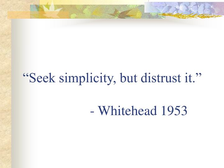 """Seek simplicity, but distrust it."""