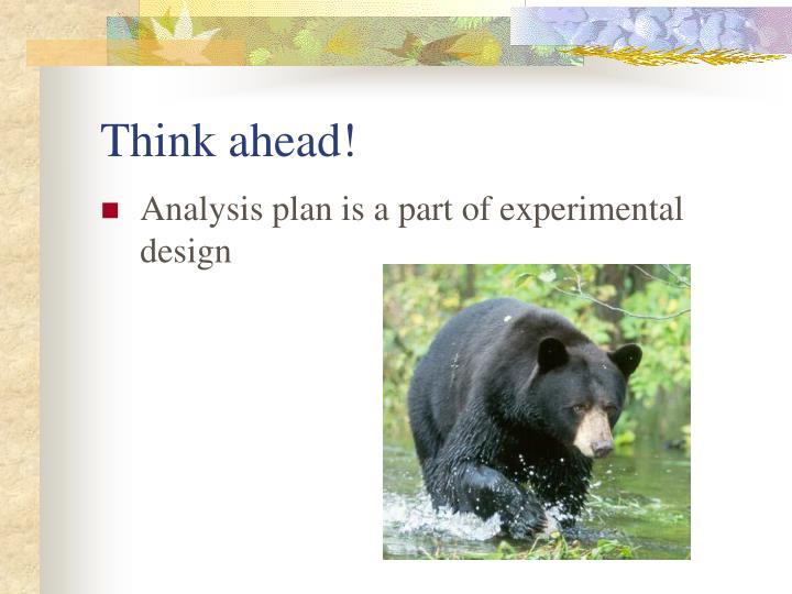 Think ahead!