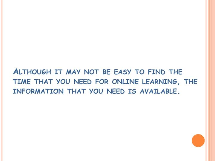 Although it may not be easy to find the time that you need for online learning, the information that you need is available.
