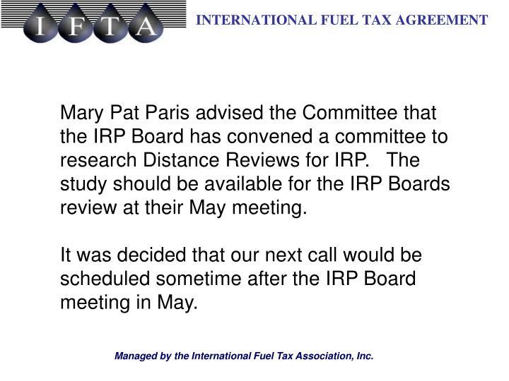 Mary Pat Paris advised the Committee that the IRP Board has convened a committee to research Distance Reviews for IRP.   The study should be available for the IRP Boards review at their May meeting.