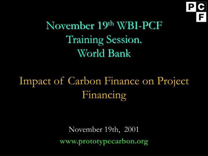 November 19 th wbi pcf training session world bank impact of carbon finance on project financing