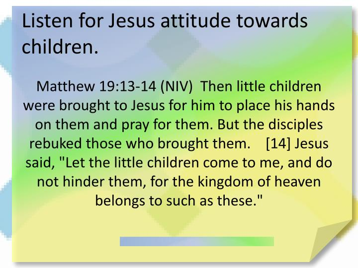 Listen for Jesus attitude towards children.
