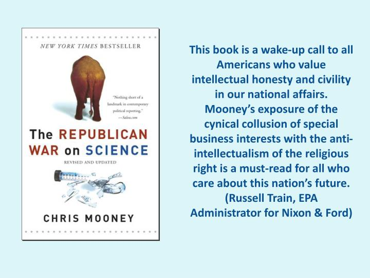 This book is a wake-up call to all Americans who value intellectual honesty and civility in our national affairs. Mooney's exposure of the cynical collusion of special business interests with the anti-intellectualism of the religious right is a must-read for all who care about this nation's future.