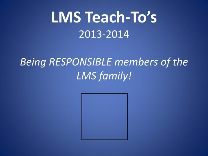 Lms teach to s 2013 2014 being responsible members of the lms family