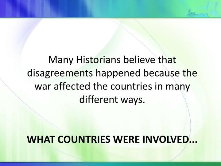 Many Historians believe that disagreements happened because the war affected the countries in many different ways.