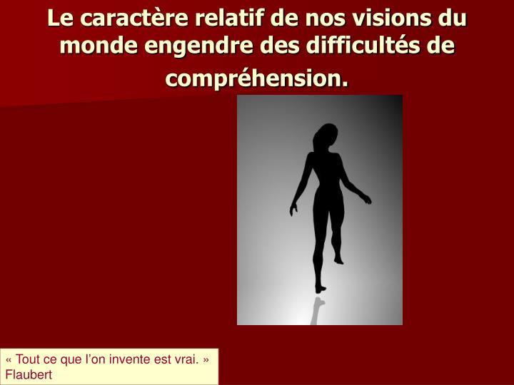 Le caractère relatif de nos visions du monde engendre des difficultés de compréhension.