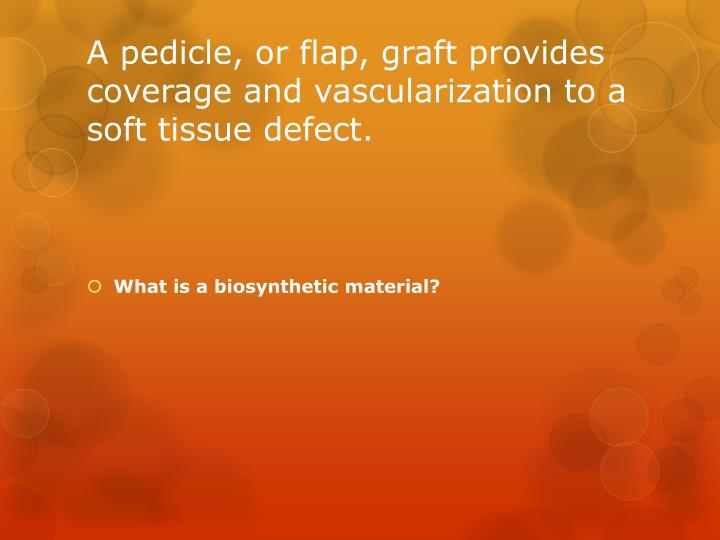 A pedicle, or flap, graft provides coverage and vascularization to a soft tissue defect.