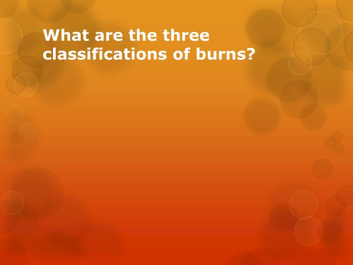 What are the three classifications of burns?
