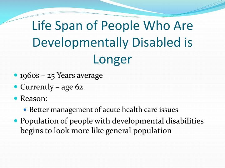 Life span of people who are developmentally disabled is longer