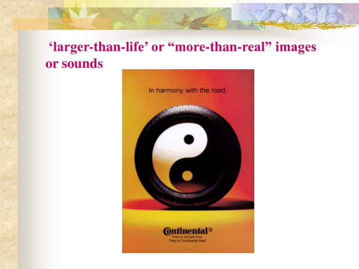 "'larger-than-life' or ""more-than-real"" images or sounds"