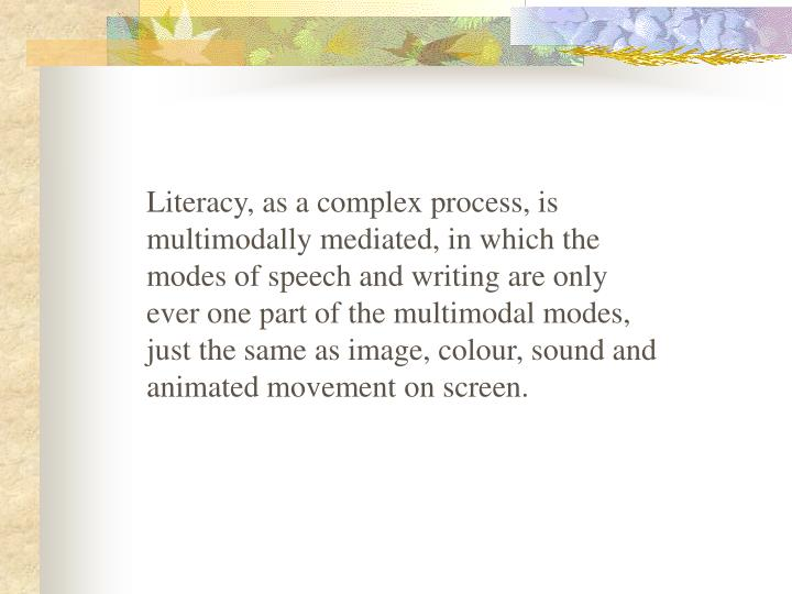 Literacy, as a complex process, is multimodally mediated, in which the modes of speech and writing are only ever one part of the multimodal modes, just the same as image, colour, sound and animated movement on screen.
