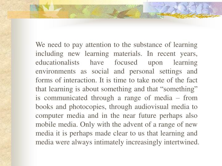 "We need to pay attention to the substance of learning including new learning materials. In recent years, educationalists have focused upon learning environments as social and personal settings and forms of interaction. It is time to take note of the fact that learning is about something and that ""something"" is communicated through a range of media – from books and photocopies, through audiovisual media to computer media and in the near future perhaps also mobile media. Only with the advent of a range of new media it is perhaps made clear to us that learning and media were always intimately increasingly intertwined."