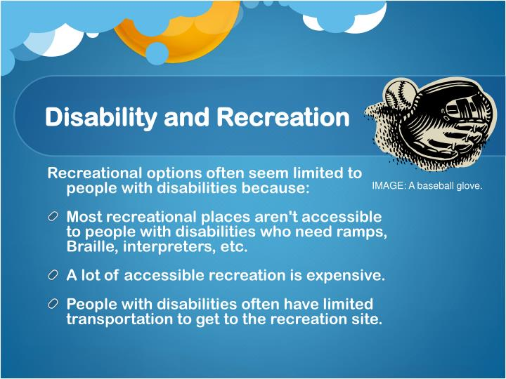 Recreational options often seem limited to people with disabilities because: