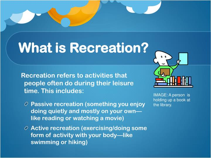 Recreation refers to activities that people